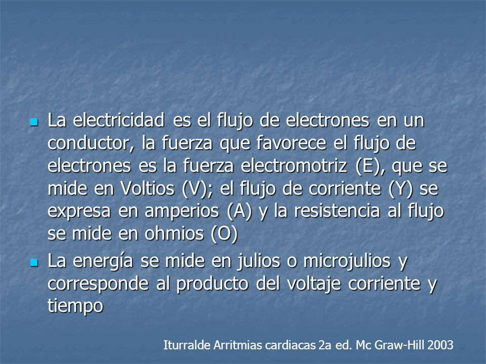 La electricidad es el flujo de electrones en un conductor, la fuerza que favorece el flujo de electrones es la fuerza electromotriz (E), que se mide en Voltios (V); el flujo de corriente (Y) se expresa en amperios (A) y la resistencia al flujo se mide en ohmios (O)