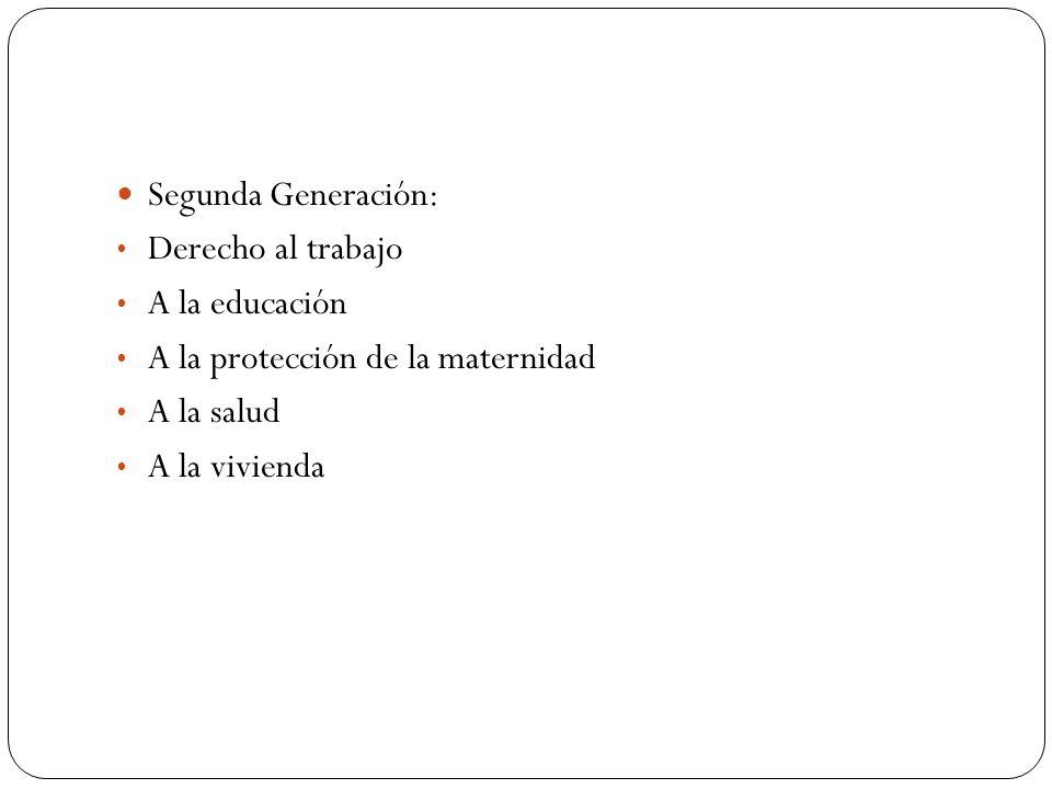 Segunda Generación: Derecho al trabajo. A la educación. A la protección de la maternidad. A la salud.