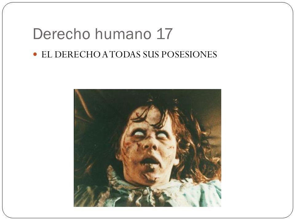 Derecho humano 17 EL DERECHO A TODAS SUS POSESIONES