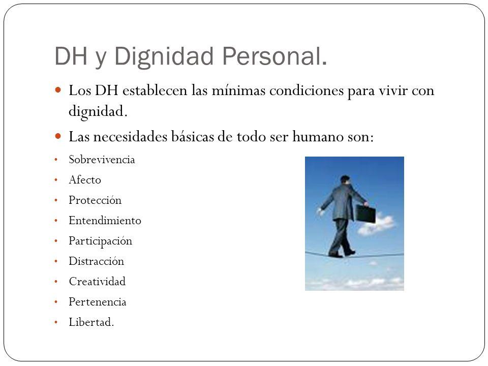 DH y Dignidad Personal. Los DH establecen las mínimas condiciones para vivir con dignidad. Las necesidades básicas de todo ser humano son: