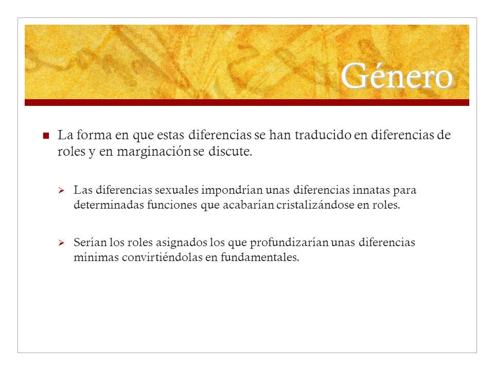 Género La forma en que estas diferencias se han traducido en diferencias de roles y en marginación se discute.