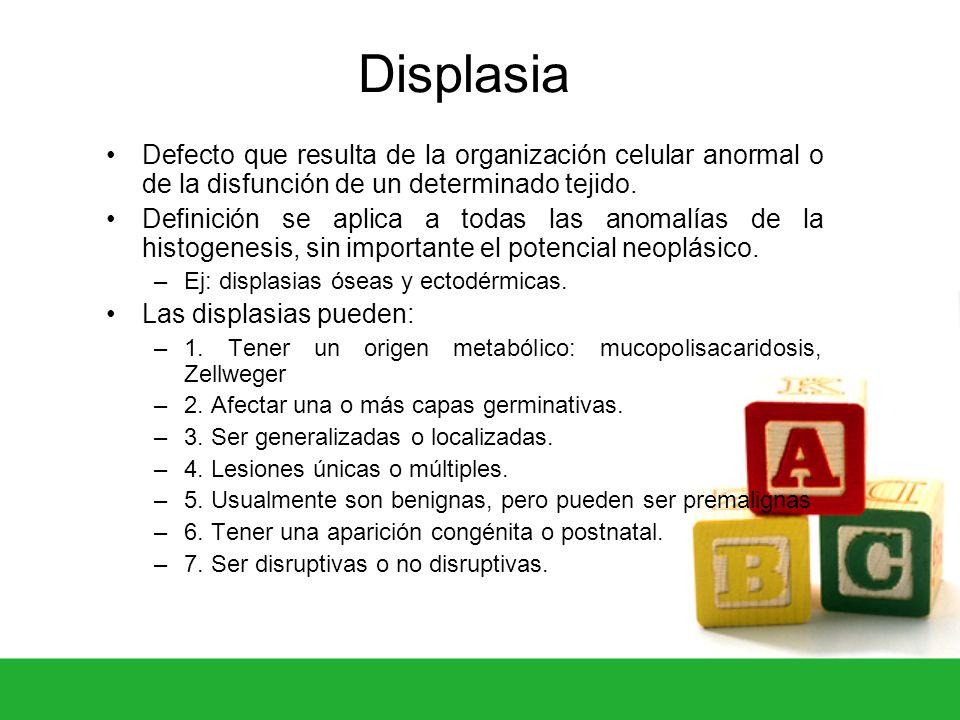 Displasia Defecto que resulta de la organización celular anormal o de la disfunción de un determinado tejido.