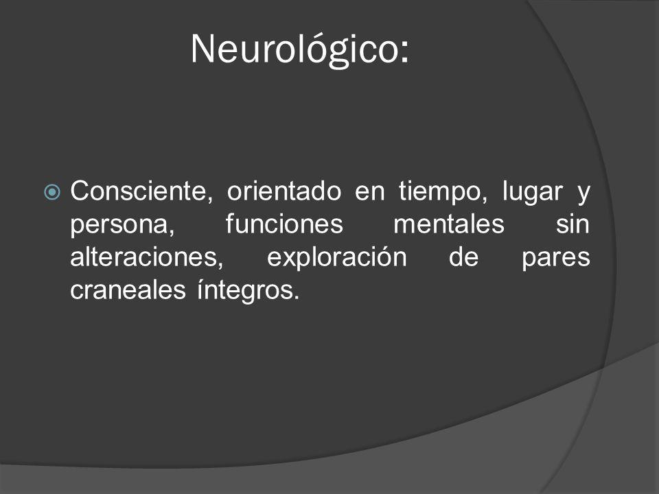 Neurológico: Consciente, orientado en tiempo, lugar y persona, funciones mentales sin alteraciones, exploración de pares craneales íntegros.