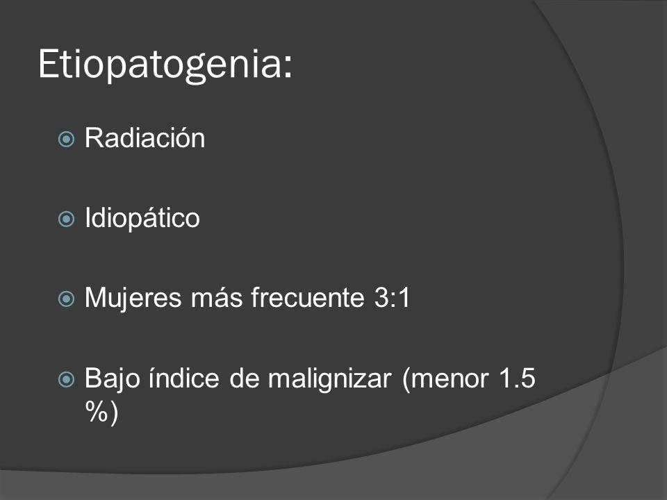 Etiopatogenia: Radiación Idiopático Mujeres más frecuente 3:1