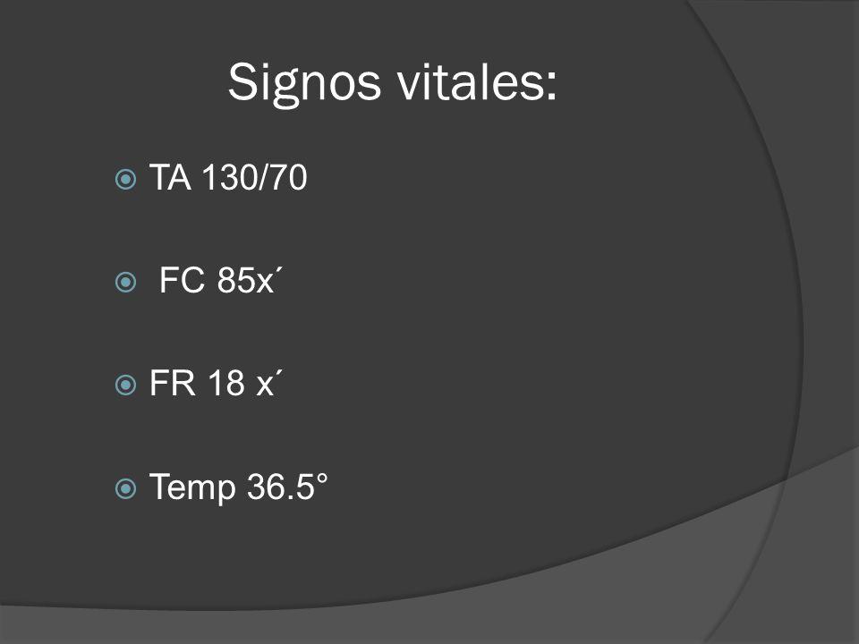 Signos vitales: TA 130/70 FC 85x´ FR 18 x´ Temp 36.5°