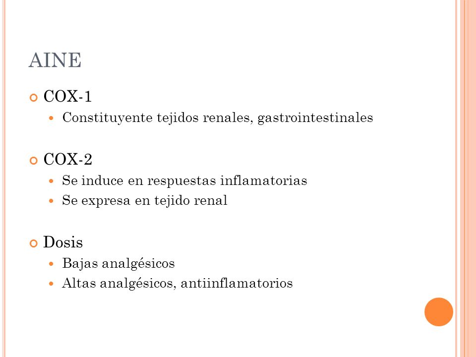 AINE COX-1. Constituyente tejidos renales, gastrointestinales. COX-2. Se induce en respuestas inflamatorias.