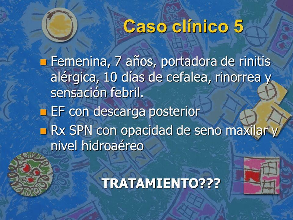 Caso clínico 5Femenina, 7 años, portadora de rinitis alérgica, 10 días de cefalea, rinorrea y sensación febril.