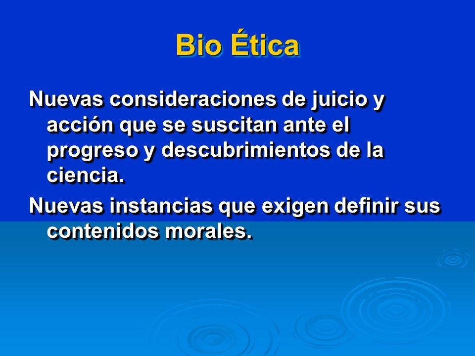Bio Ética Nuevas consideraciones de juicio y acción que se suscitan ante el progreso y descubrimientos de la ciencia.