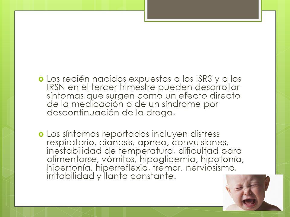 Los recién nacidos expuestos a los ISRS y a los IRSN en el tercer trimestre pueden desarrollar síntomas que surgen como un efecto directo de la medicación o de un síndrome por descontinuación de la droga.