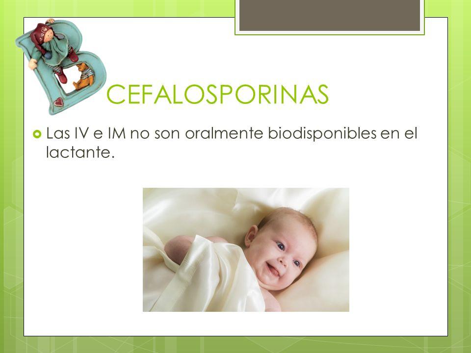 CEFALOSPORINAS Las IV e IM no son oralmente biodisponibles en el lactante.