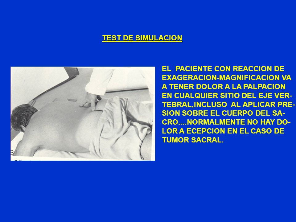 TEST DE SIMULACION EL PACIENTE CON REACCION DE. EXAGERACION-MAGNIFICACION VA. A TENER DOLOR A LA PALPACION.
