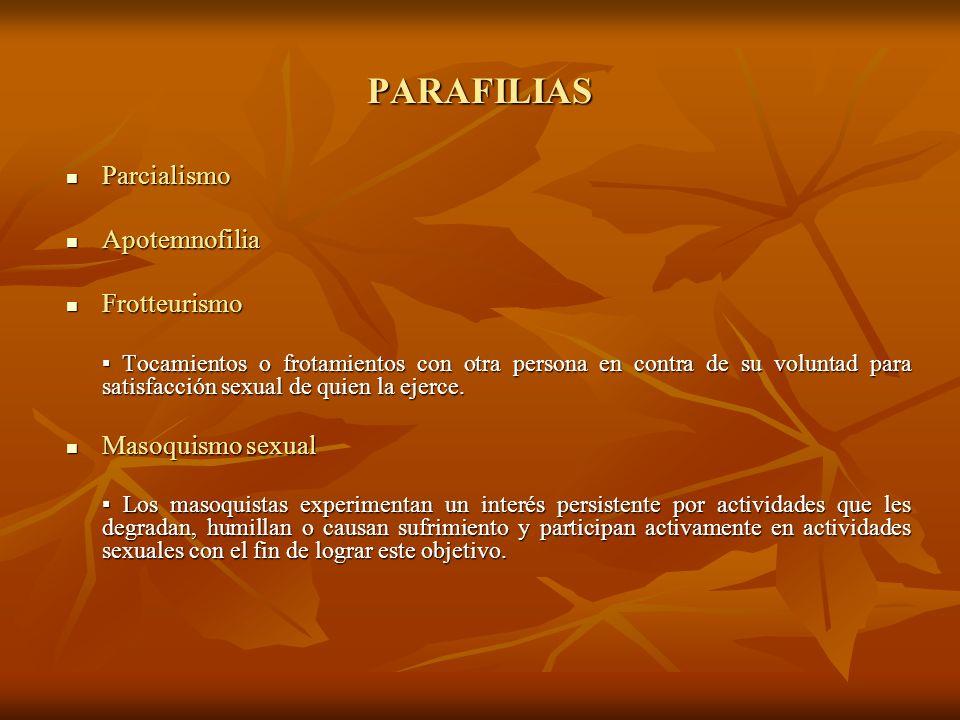 PARAFILIAS Parcialismo Apotemnofilia Frotteurismo Masoquismo sexual