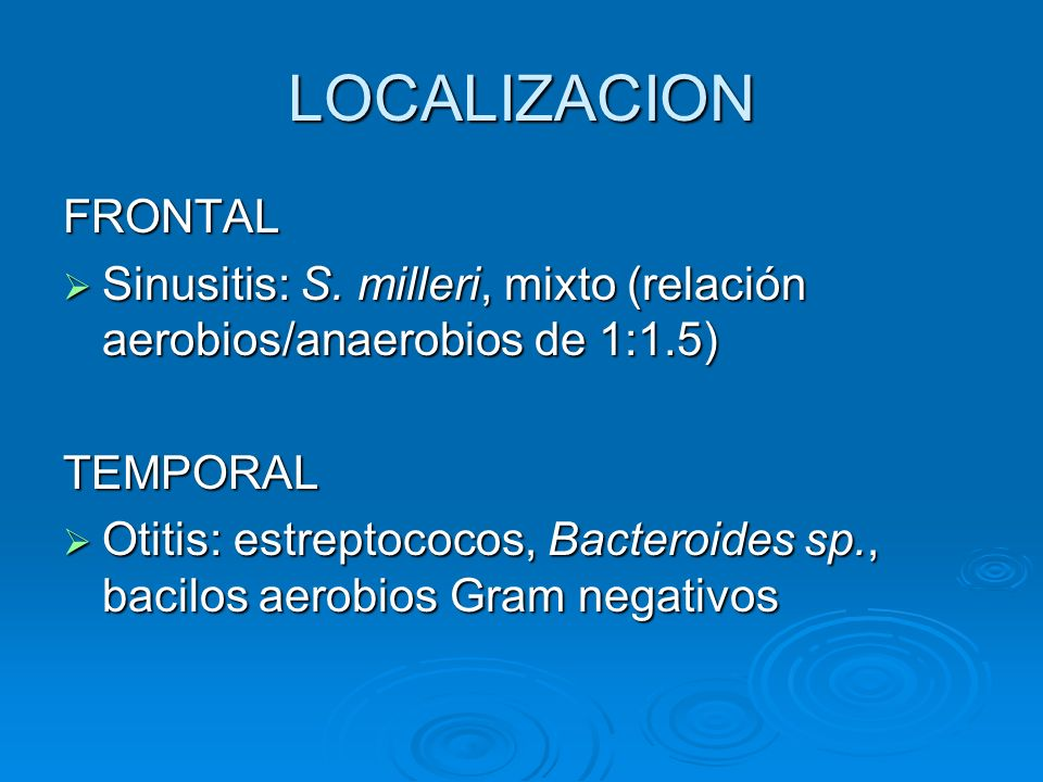 LOCALIZACION FRONTAL. Sinusitis: S. milleri, mixto (relación aerobios/anaerobios de 1:1.5) TEMPORAL.
