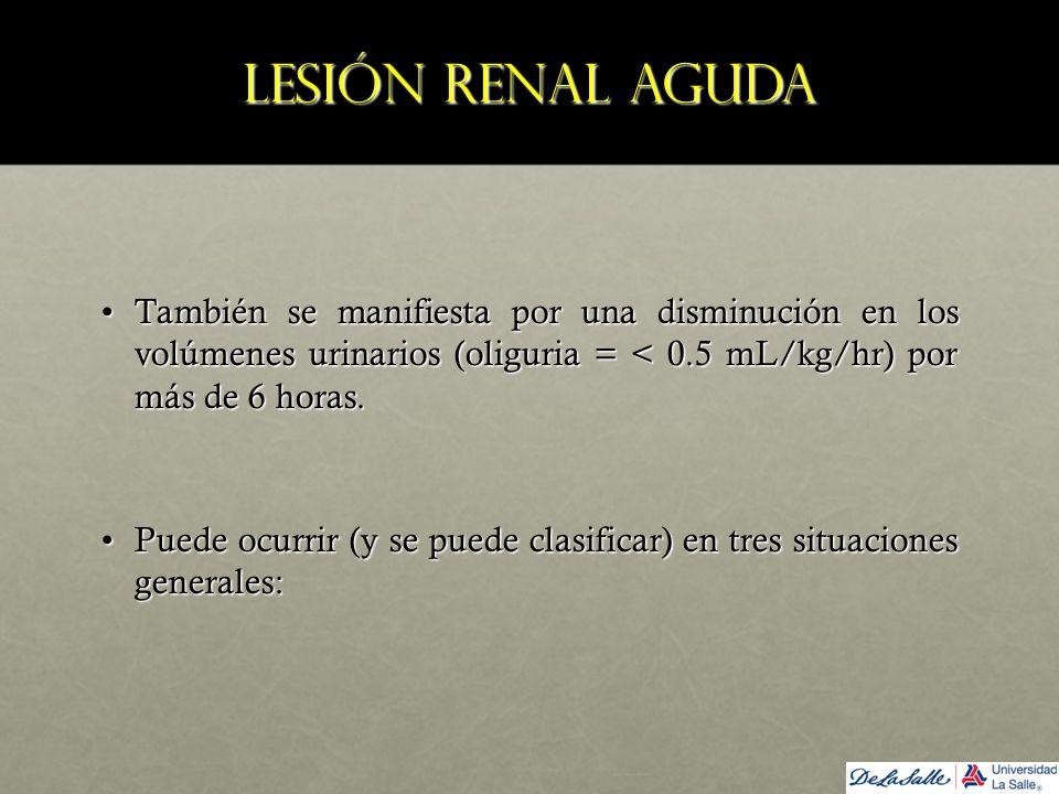 Lesión renal aguda También se manifiesta por una disminución en los volúmenes urinarios (oliguria = < 0.5 mL/kg/hr) por más de 6 horas.