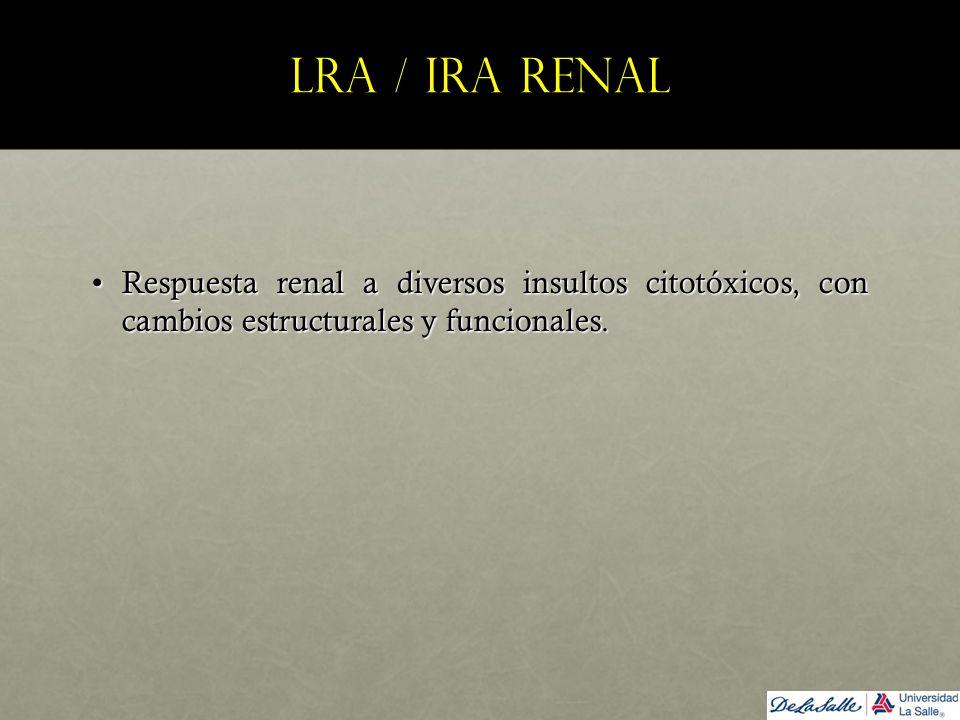 LRA / IRA renal Respuesta renal a diversos insultos citotóxicos, con cambios estructurales y funcionales.