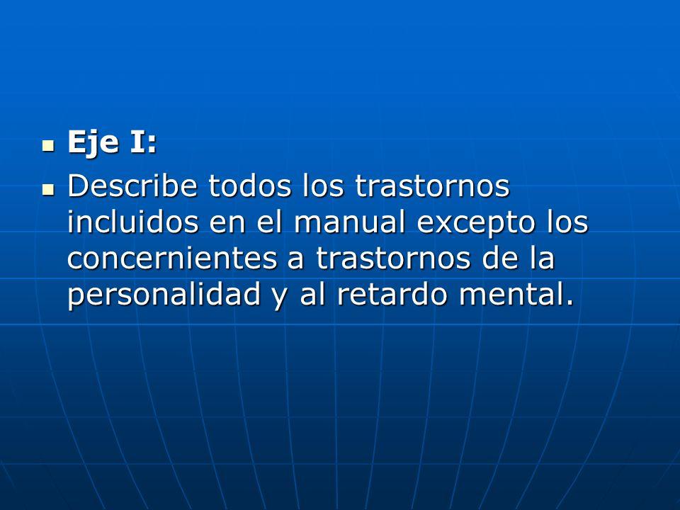 Eje I: Describe todos los trastornos incluidos en el manual excepto los concernientes a trastornos de la personalidad y al retardo mental.