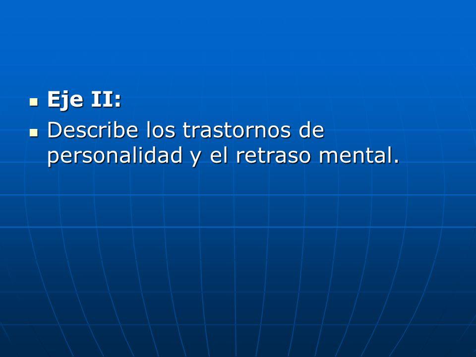 Eje II: Describe los trastornos de personalidad y el retraso mental.