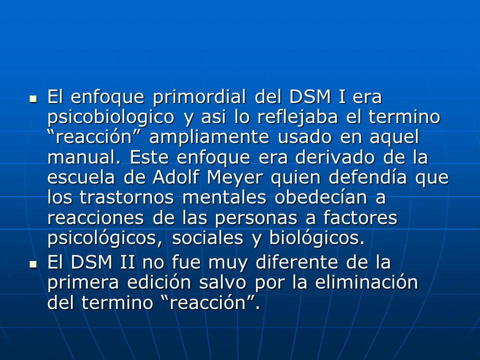 El enfoque primordial del DSM I era psicobiologico y asi lo reflejaba el termino reacción ampliamente usado en aquel manual. Este enfoque era derivado de la escuela de Adolf Meyer quien defendía que los trastornos mentales obedecían a reacciones de las personas a factores psicológicos, sociales y biológicos.