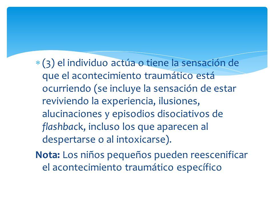 (3) el individuo actúa o tiene la sensación de que el acontecimiento traumático está ocurriendo (se incluye la sensación de estar reviviendo la experiencia, ilusiones, alucinaciones y episodios disociativos de flashback, incluso los que aparecen al despertarse o al intoxicarse).
