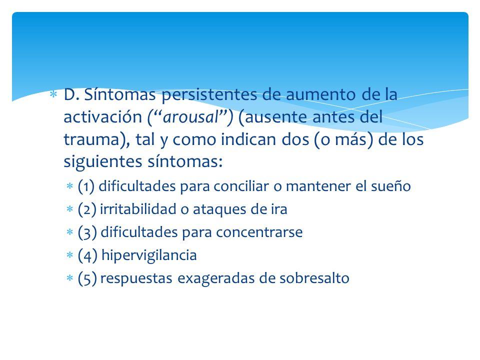 D. Síntomas persistentes de aumento de la activación ( arousal ) (ausente antes del trauma), tal y como indican dos (o más) de los siguientes síntomas:
