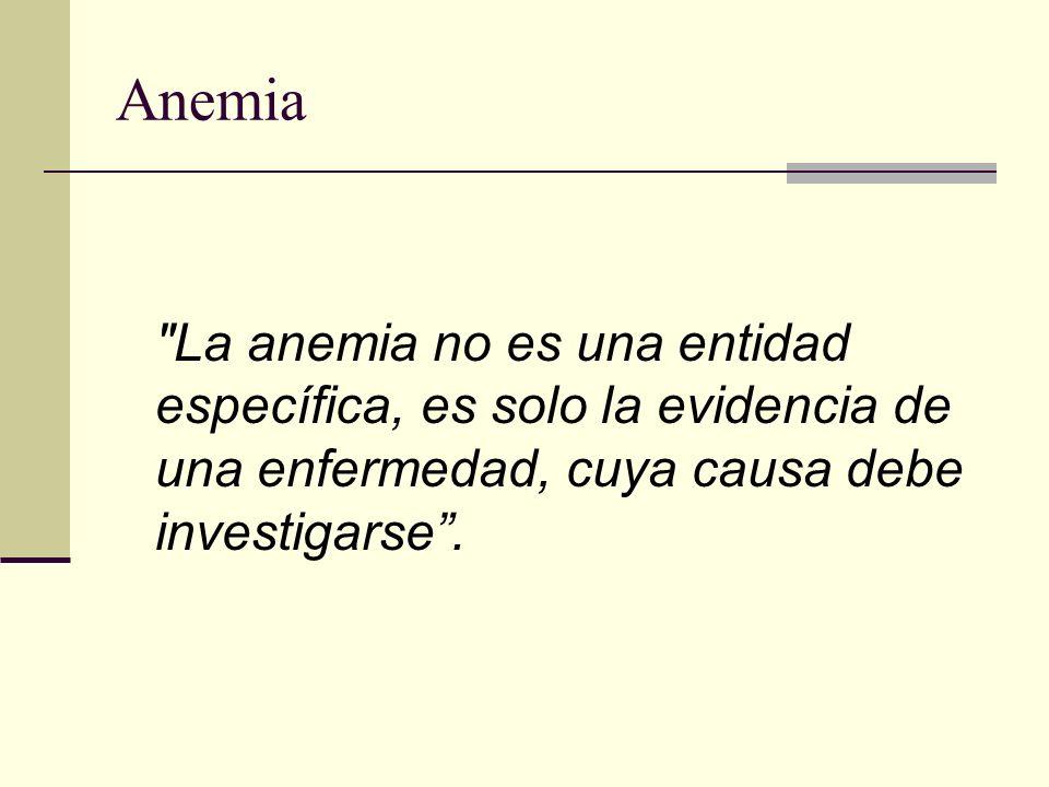 Anemia La anemia no es una entidad específica, es solo la evidencia de una enfermedad, cuya causa debe investigarse .