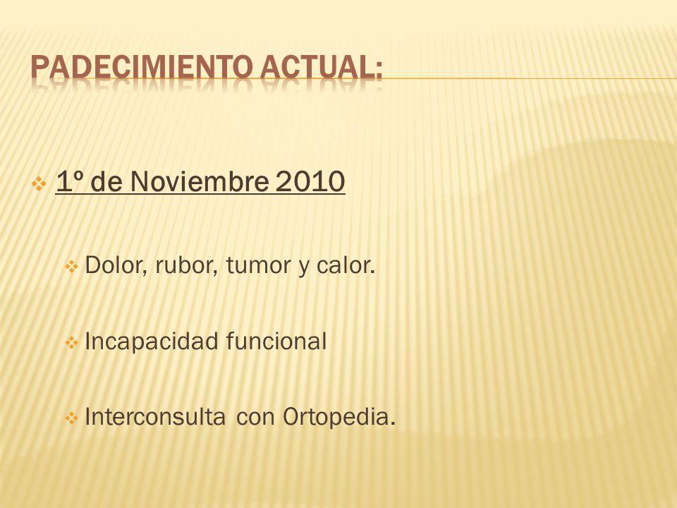 Padecimiento actual: 1º de Noviembre 2010 Dolor, rubor, tumor y calor.