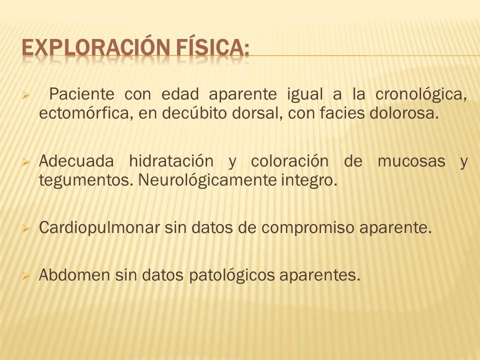 Exploración física: Paciente con edad aparente igual a la cronológica, ectomórfica, en decúbito dorsal, con facies dolorosa.
