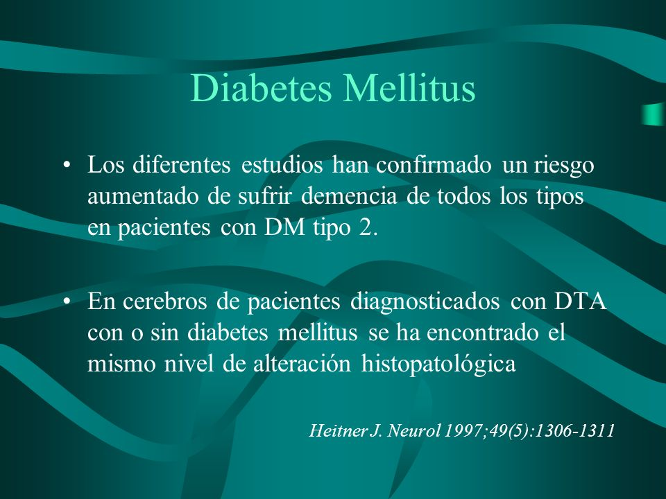 Diabetes Mellitus Los diferentes estudios han confirmado un riesgo aumentado de sufrir demencia de todos los tipos en pacientes con DM tipo 2.