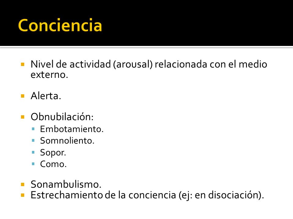 Conciencia Nivel de actividad (arousal) relacionada con el medio externo. Alerta. Obnubilación: Embotamiento.