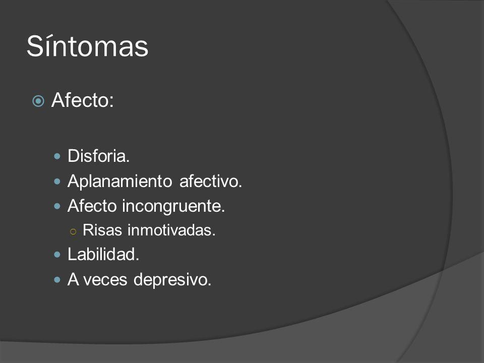 Síntomas Afecto: Disforia. Aplanamiento afectivo. Afecto incongruente.