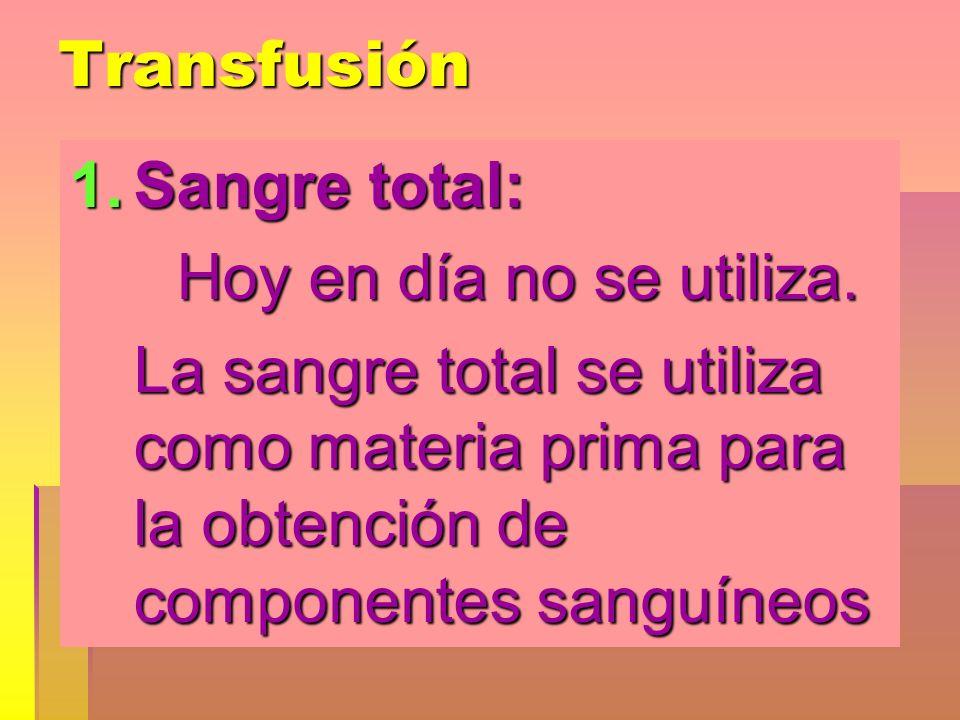 Transfusión Sangre total: Hoy en día no se utiliza.