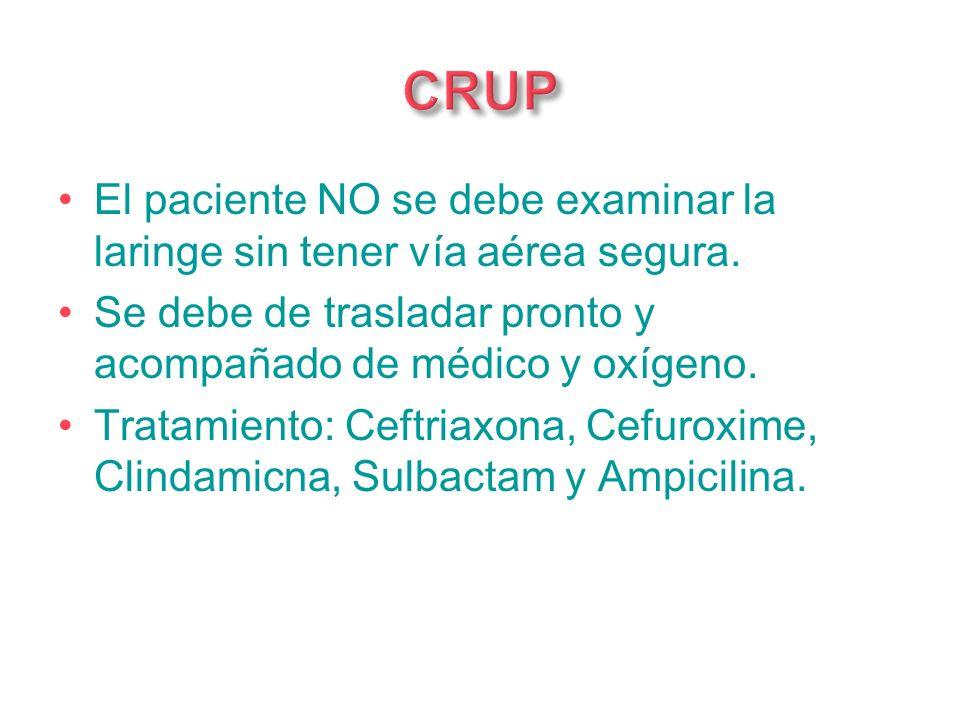CRUPEl paciente NO se debe examinar la laringe sin tener vía aérea segura. Se debe de trasladar pronto y acompañado de médico y oxígeno.
