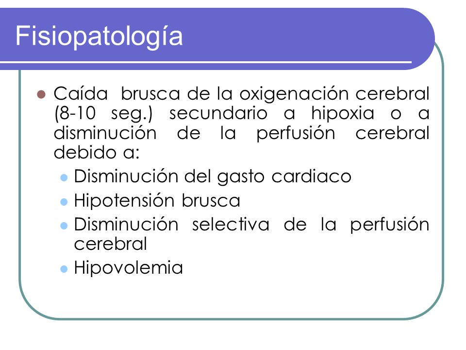 Fisiopatología Caída brusca de la oxigenación cerebral (8-10 seg.) secundario a hipoxia o a disminución de la perfusión cerebral debido a: