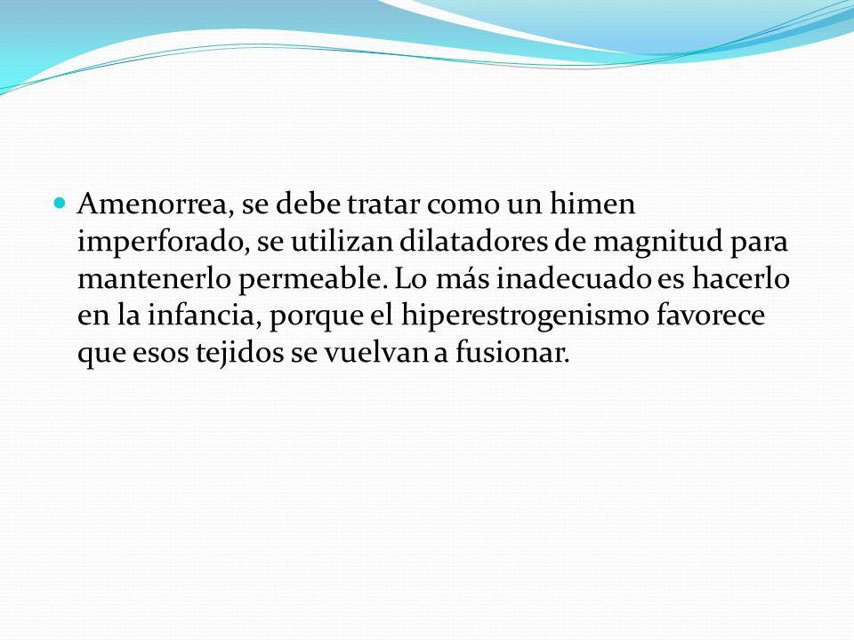 Amenorrea, se debe tratar como un himen imperforado, se utilizan dilatadores de magnitud para mantenerlo permeable.