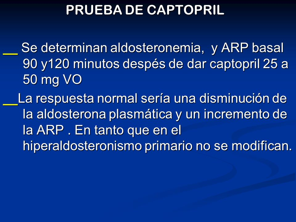 PRUEBA DE CAPTOPRIL __ Se determinan aldosteronemia, y ARP basal 90 y120 minutos despés de dar captopril 25 a 50 mg VO.