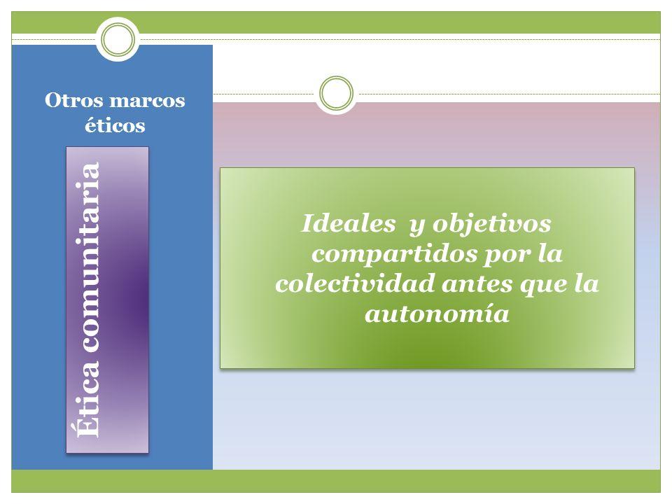 Otros marcos éticos Ideales y objetivos compartidos por la colectividad antes que la autonomía.