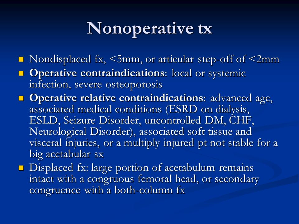 Nonoperative tx Nondisplaced fx, <5mm, or articular step-off of <2mm. Operative contraindications: local or systemic infection, severe osteoporosis.