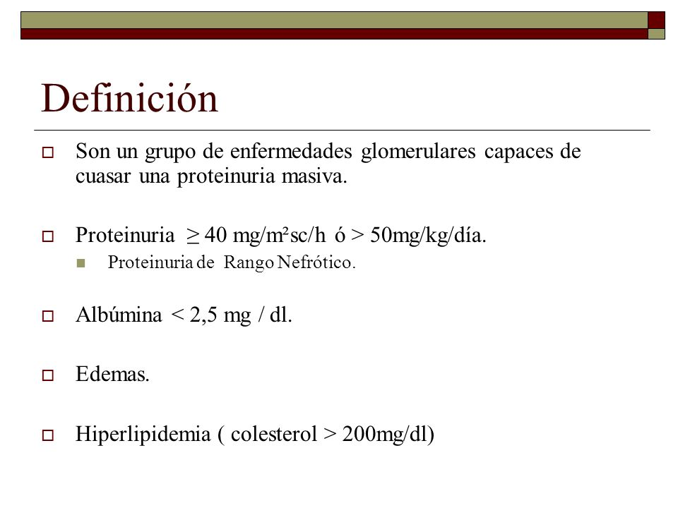DefiniciónSon un grupo de enfermedades glomerulares capaces de cuasar una proteinuria masiva. Proteinuria ≥ 40 mg/m²sc/h ó > 50mg/kg/día.