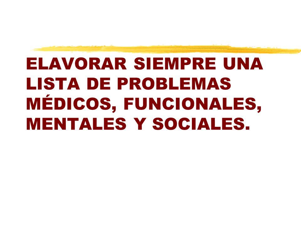 ELAVORAR SIEMPRE UNA LISTA DE PROBLEMAS MÉDICOS, FUNCIONALES, MENTALES Y SOCIALES.
