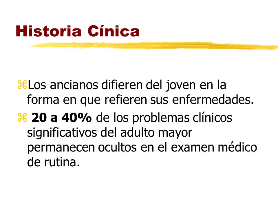 Historia Cínica Los ancianos difieren del joven en la forma en que refieren sus enfermedades.