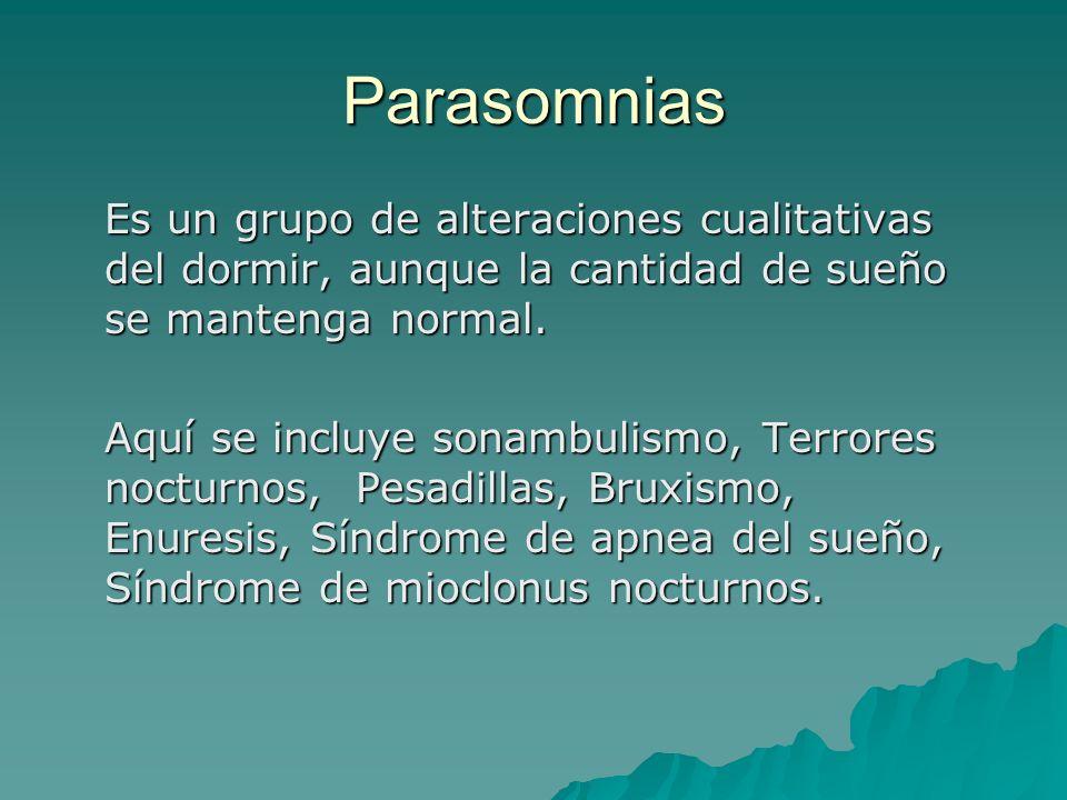 Parasomnias Es un grupo de alteraciones cualitativas del dormir, aunque la cantidad de sueño se mantenga normal.