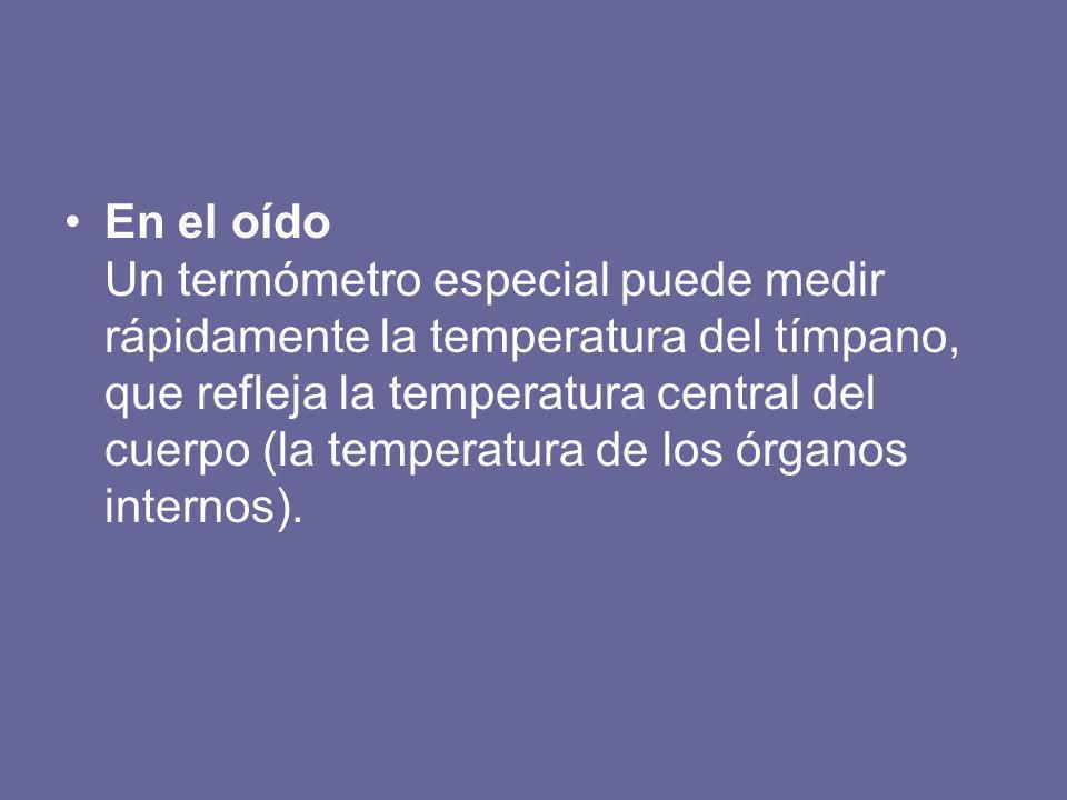 En el oído Un termómetro especial puede medir rápidamente la temperatura del tímpano, que refleja la temperatura central del cuerpo (la temperatura de los órganos internos).