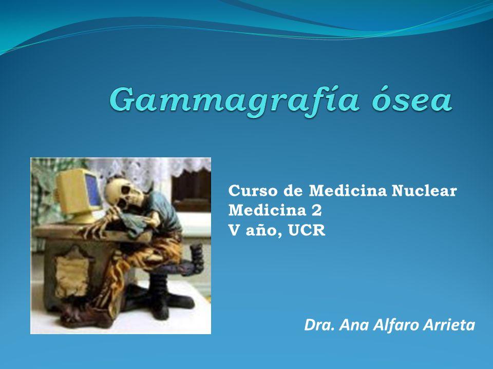 Gammagrafía ósea Dra. Ana Alfaro Arrieta Curso de Medicina Nuclear