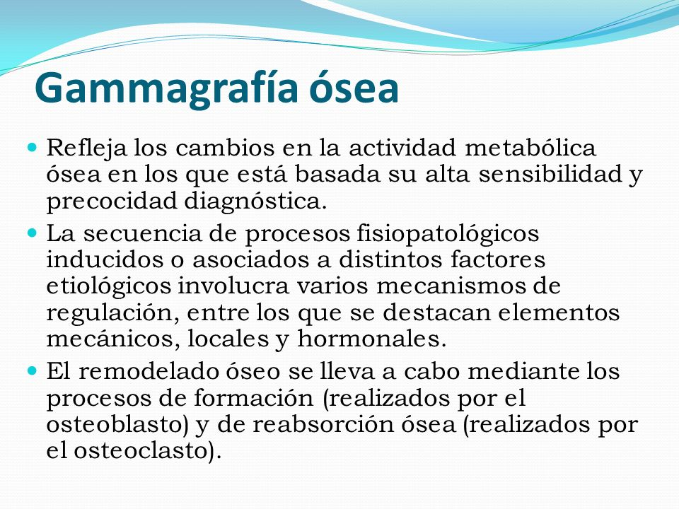 Gammagrafía ósea Refleja los cambios en la actividad metabólica ósea en los que está basada su alta sensibilidad y precocidad diagnóstica.