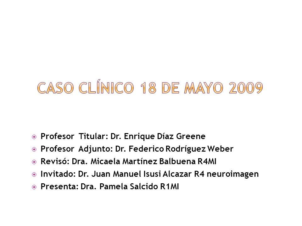 Caso clínico 18 de mayo 2009 Profesor Titular: Dr. Enrique Díaz Greene