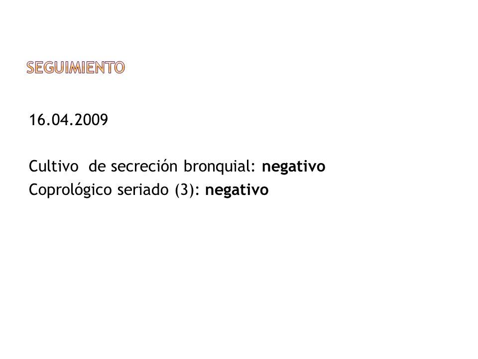 Seguimiento 16.04.2009 Cultivo de secreción bronquial: negativo Coprológico seriado (3): negativo
