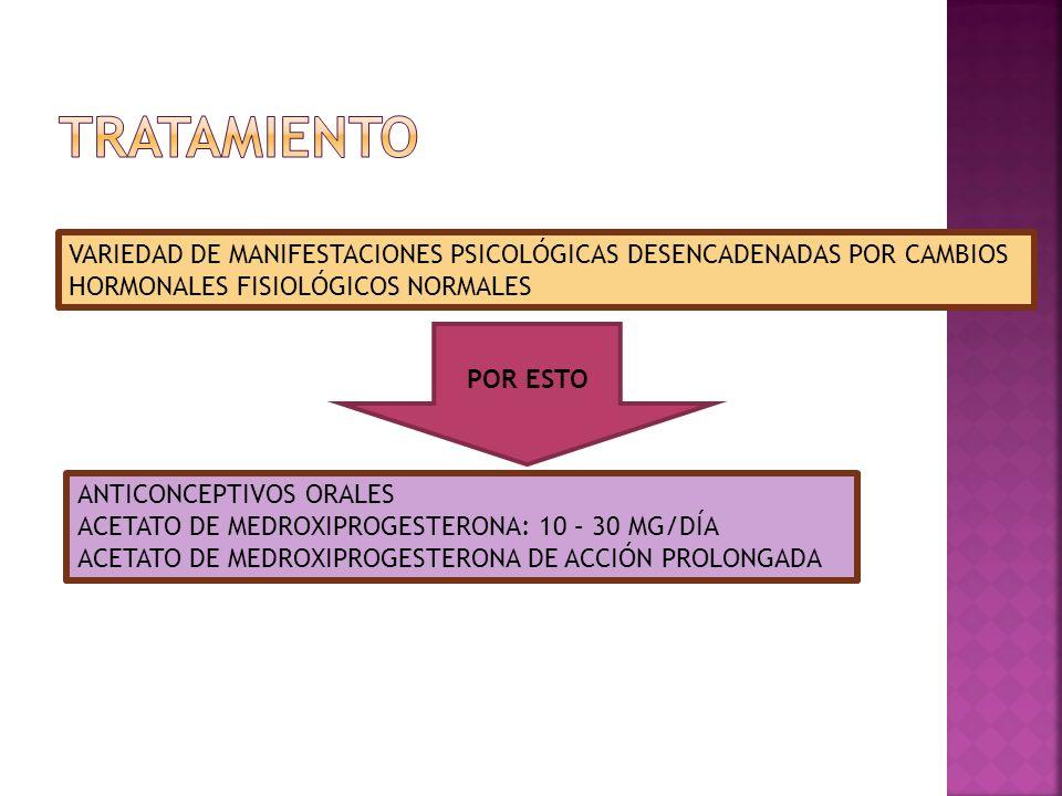 TRATAMIENTO VARIEDAD DE MANIFESTACIONES PSICOLÓGICAS DESENCADENADAS POR CAMBIOS. HORMONALES FISIOLÓGICOS NORMALES.