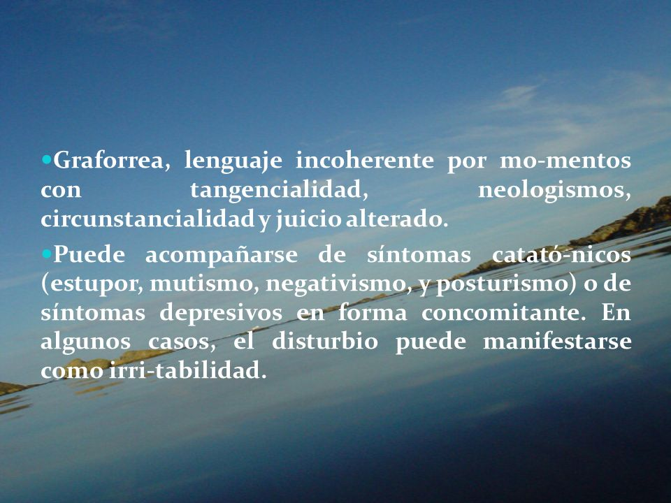 Graforrea, lenguaje incoherente por mo-mentos con tangencialidad, neologismos, circunstancialidad y juicio alterado.