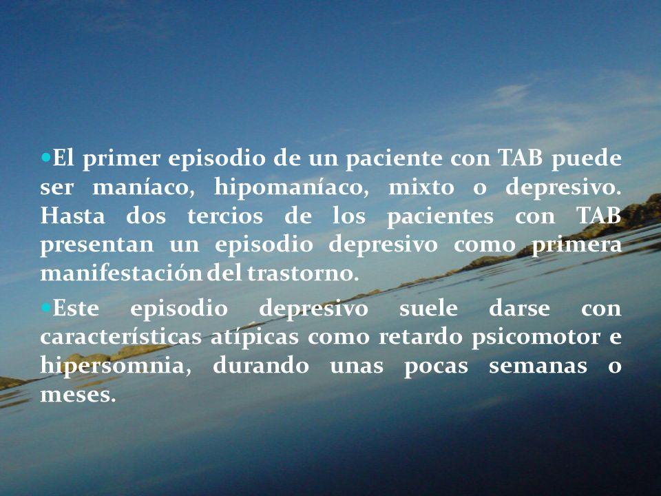 El primer episodio de un paciente con TAB puede ser maníaco, hipomaníaco, mixto o depresivo. Hasta dos tercios de los pacientes con TAB presentan un episodio depresivo como primera manifestación del trastorno.