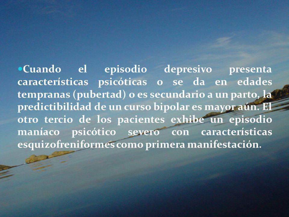 Cuando el episodio depresivo presenta características psicóticas o se da en edades tempranas (pubertad) o es secundario a un parto, la predictibilidad de un curso bipolar es mayor aún.
